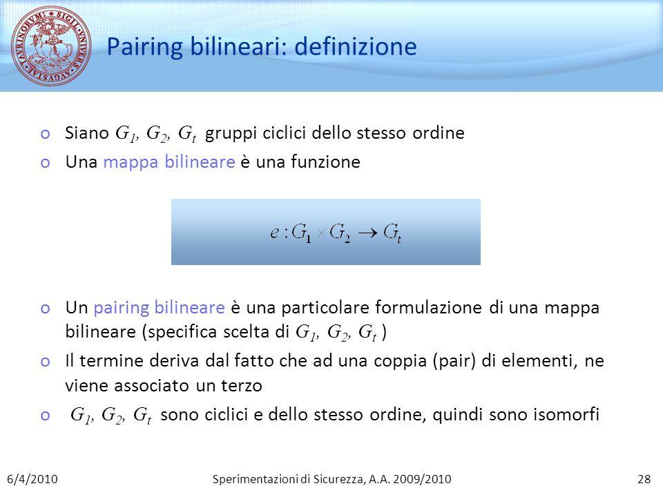 Sperimentazioni di Sicurezza, A.A. 2009/2010 Pairing bilineari: definizione oSiano G 1, G 2, G t gruppi ciclici dello stesso ordine oUna mappa bilinea