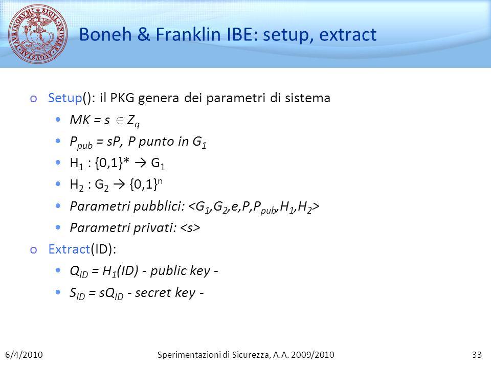 Sperimentazioni di Sicurezza, A.A. 2009/2010 Boneh & Franklin IBE: setup, extract oSetup(): il PKG genera dei parametri di sistema MK = s Z q P pub =