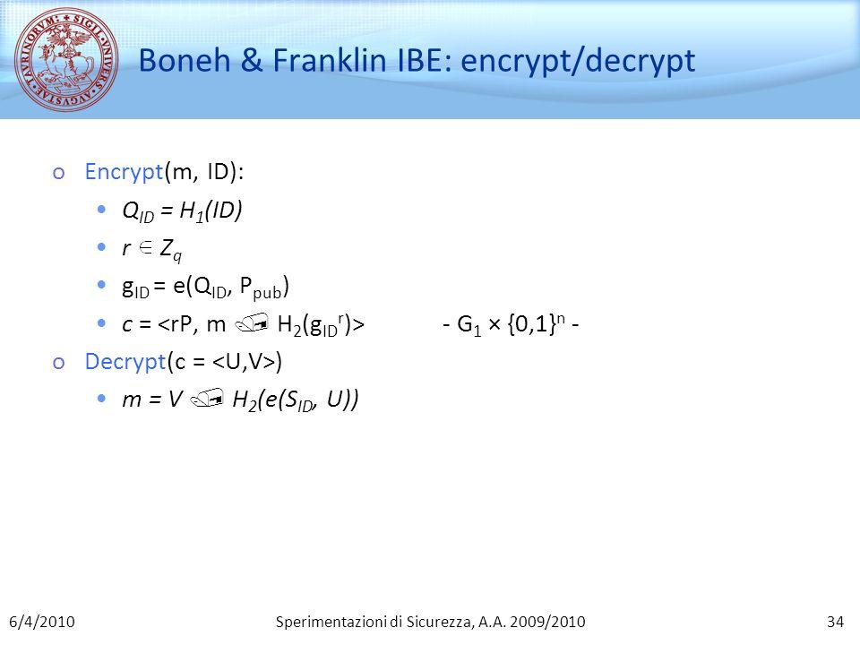 Sperimentazioni di Sicurezza, A.A. 2009/2010 Boneh & Franklin IBE: encrypt/decrypt oEncrypt(m, ID): Q ID = H 1 (ID) r Z q g ID = e(Q ID, P pub ) c = -