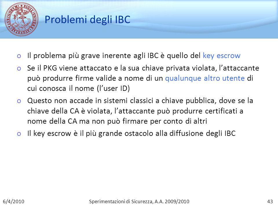 Sperimentazioni di Sicurezza, A.A. 2009/2010 Problemi degli IBC oIl problema più grave inerente agli IBC è quello del key escrow oSe il PKG viene atta