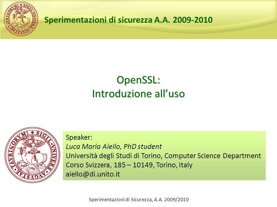 Sperimentazioni di Sicurezza, A.A. 2009/2010 OpenSSL: Introduzione alluso Speaker: Luca Maria Aiello, PhD student Università degli Studi di Torino, Co