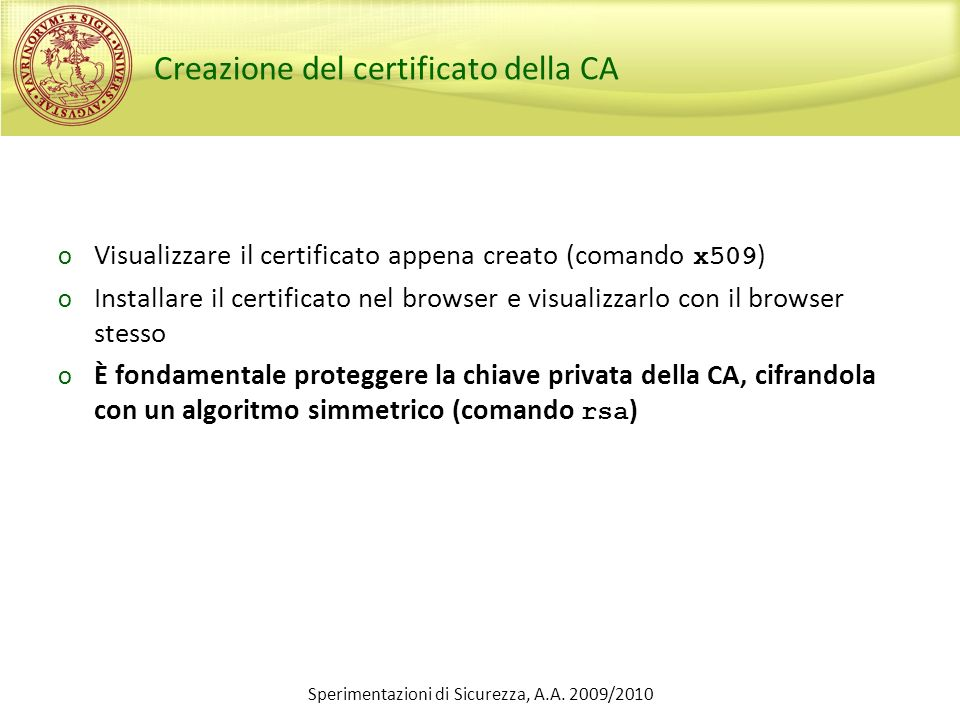 Sperimentazioni di Sicurezza, A.A. 2009/2010 Creazione del certificato della CA o Visualizzare il certificato appena creato (comando x509 ) o Installa