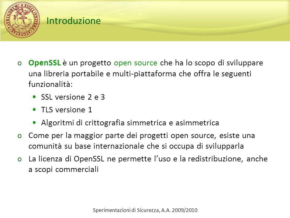 Sperimentazioni di Sicurezza, A.A. 2009/2010 Introduzione o OpenSSL è un progetto open source che ha lo scopo di sviluppare una libreria portabile e m