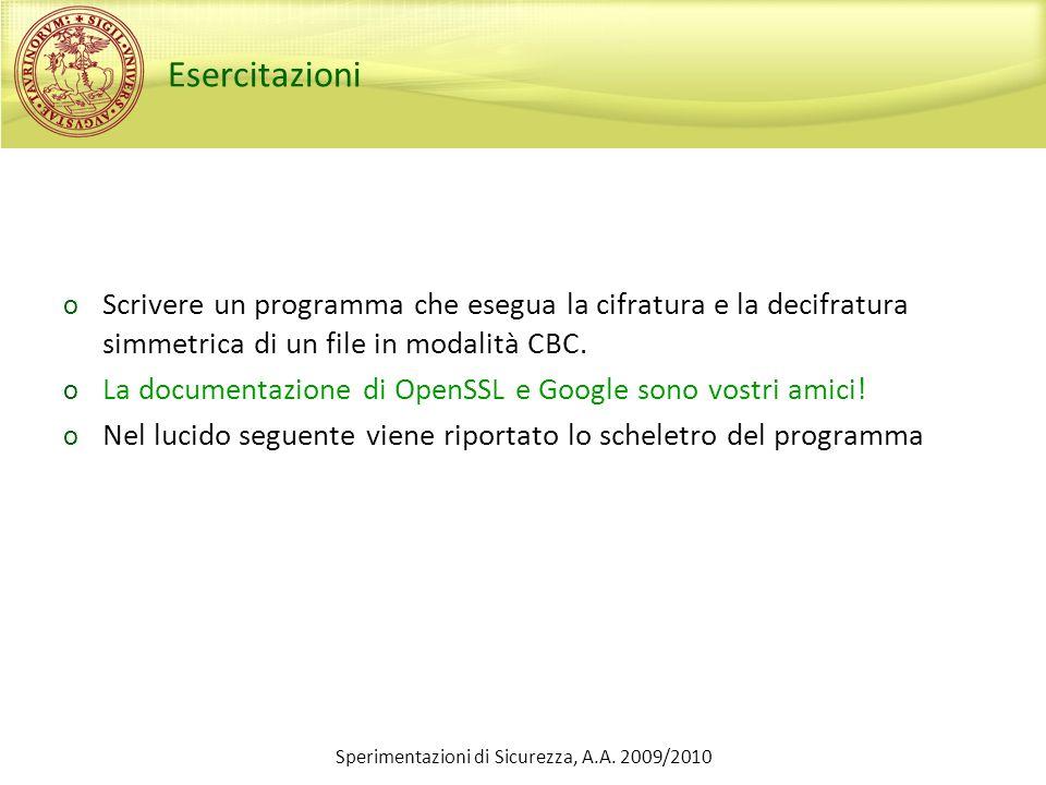 Sperimentazioni di Sicurezza, A.A. 2009/2010 Esercitazioni o Scrivere un programma che esegua la cifratura e la decifratura simmetrica di un file in m