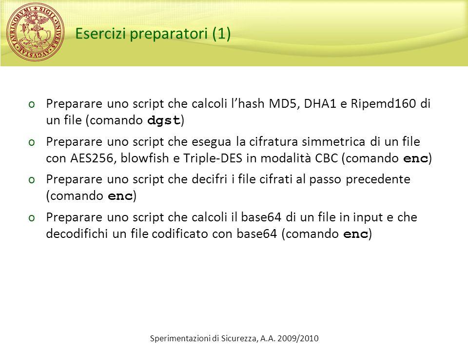 Sperimentazioni di Sicurezza, A.A. 2009/2010 Esercizi preparatori (1) o Preparare uno script che calcoli lhash MD5, DHA1 e Ripemd160 di un file (coman