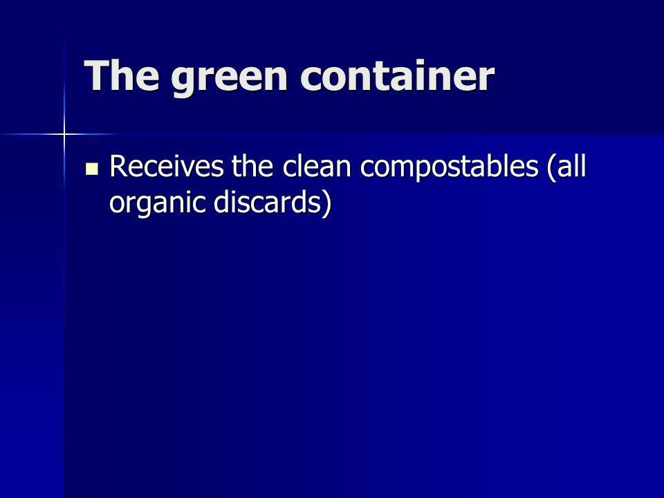 The green container Receives the clean compostables (all organic discards) Receives the clean compostables (all organic discards)