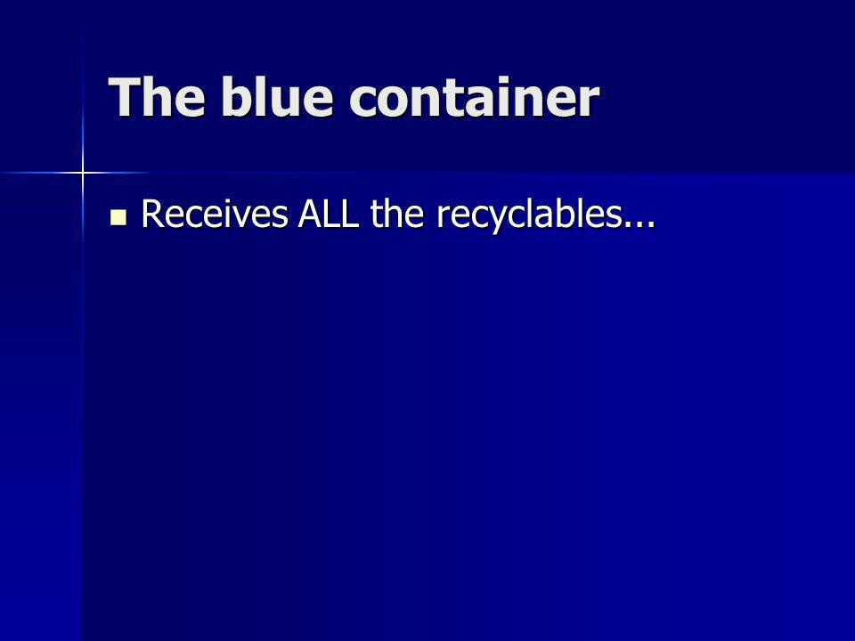 The blue container Receives ALL the recyclables... Receives ALL the recyclables...
