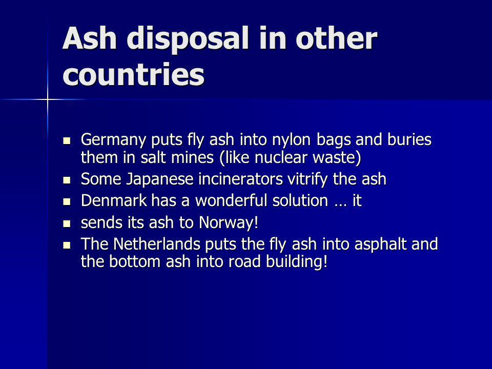 Ash disposal in other countries Germany puts fly ash into nylon bags and buries them in salt mines (like nuclear waste) Germany puts fly ash into nylon bags and buries them in salt mines (like nuclear waste) Some Japanese incinerators vitrify the ash Some Japanese incinerators vitrify the ash Denmark has a wonderful solution … it Denmark has a wonderful solution … it sends its ash to Norway.