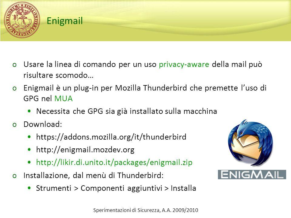 Enigmail o Usare la linea di comando per un uso privacy-aware della mail può risultare scomodo… o Enigmail è un plug-in per Mozilla Thunderbird che premette luso di GPG nel MUA Necessita che GPG sia già installato sulla macchina o Download: https://addons.mozilla.org/it/thunderbird http://enigmail.mozdev.org http://likir.di.unito.it/packages/enigmail.zip o Installazione, dal menù di Thunderbird: Strumenti > Componenti aggiuntivi > Installa