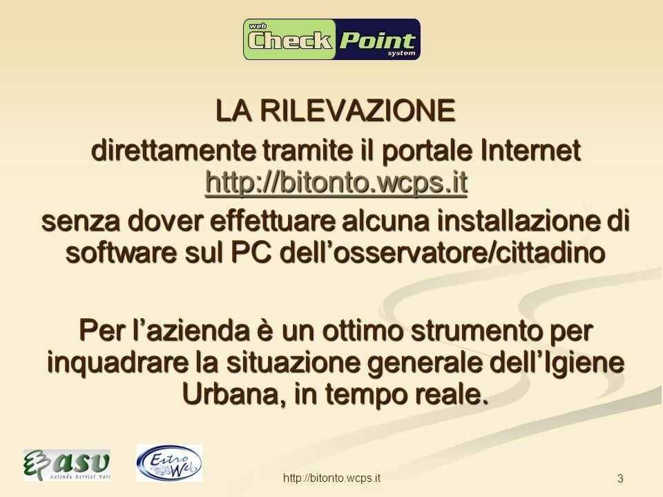 http://bitonto.wcps.it 3 LA RILEVAZIONE direttamente tramite il portale Internet http://bitonto.wcps.it http://bitonto.wcps.it senza dover effettuare alcuna installazione di software sul PC dellosservatore/cittadino Per lazienda è un ottimo strumento per inquadrare la situazione generale dellIgiene Urbana, in tempo reale.