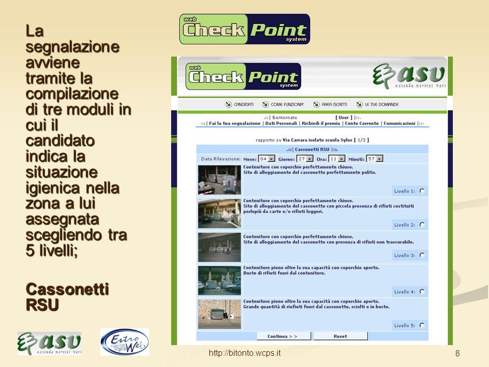 http://bitonto.wcps.it 8 La segnalazione avviene tramite la compilazione di tre moduli in cui il candidato indica la situazione igienica nella zona a lui assegnata scegliendo tra 5 livelli; Cassonetti RSU