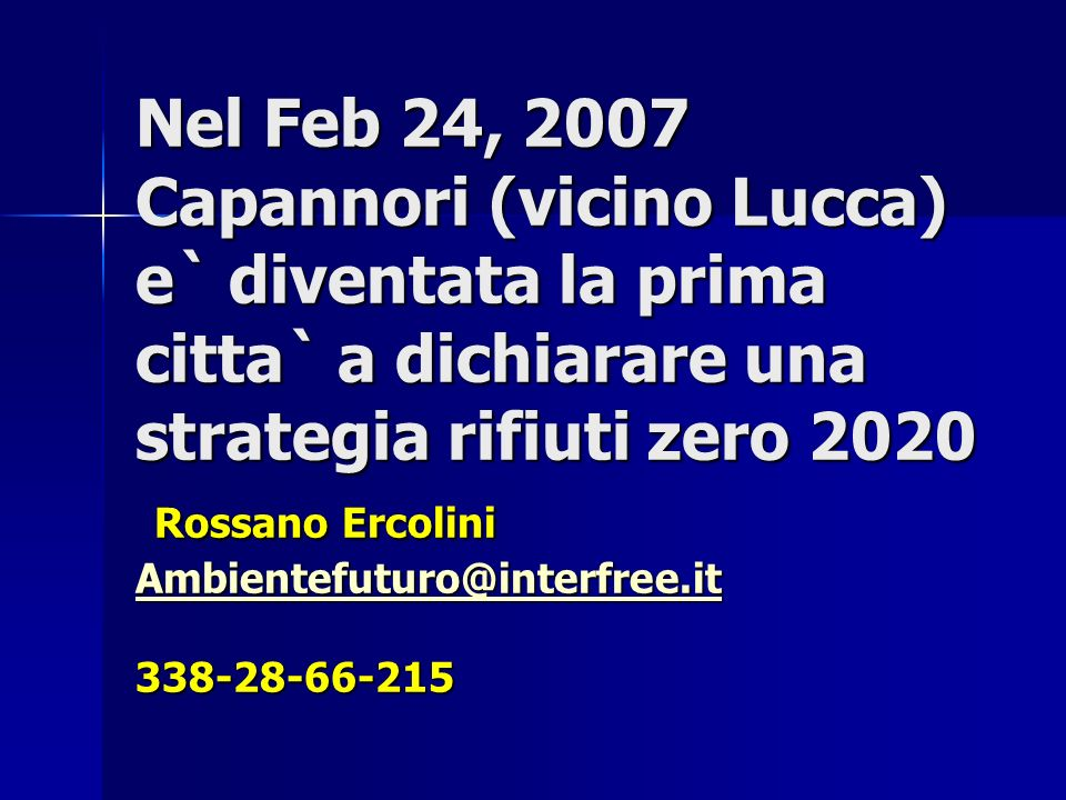 Nel Feb 24, 2007 Capannori (vicino Lucca) e` diventata la prima citta` a dichiarare una strategia rifiuti zero 2020 Rossano Ercolini Ambientefuturo@interfree.it 338-28-66-215 Ambientefuturo@interfree.it
