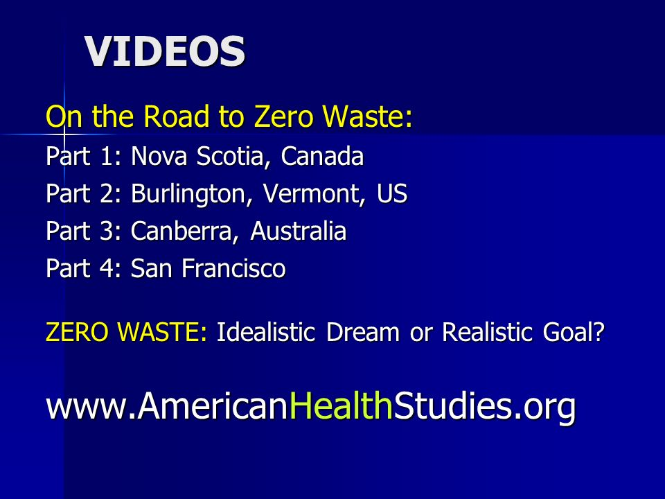 VIDEOS On the Road to Zero Waste: Part 1: Nova Scotia, Canada Part 2: Burlington, Vermont, US Part 3: Canberra, Australia Part 4: San Francisco ZERO WASTE: Idealistic Dream or Realistic Goal.