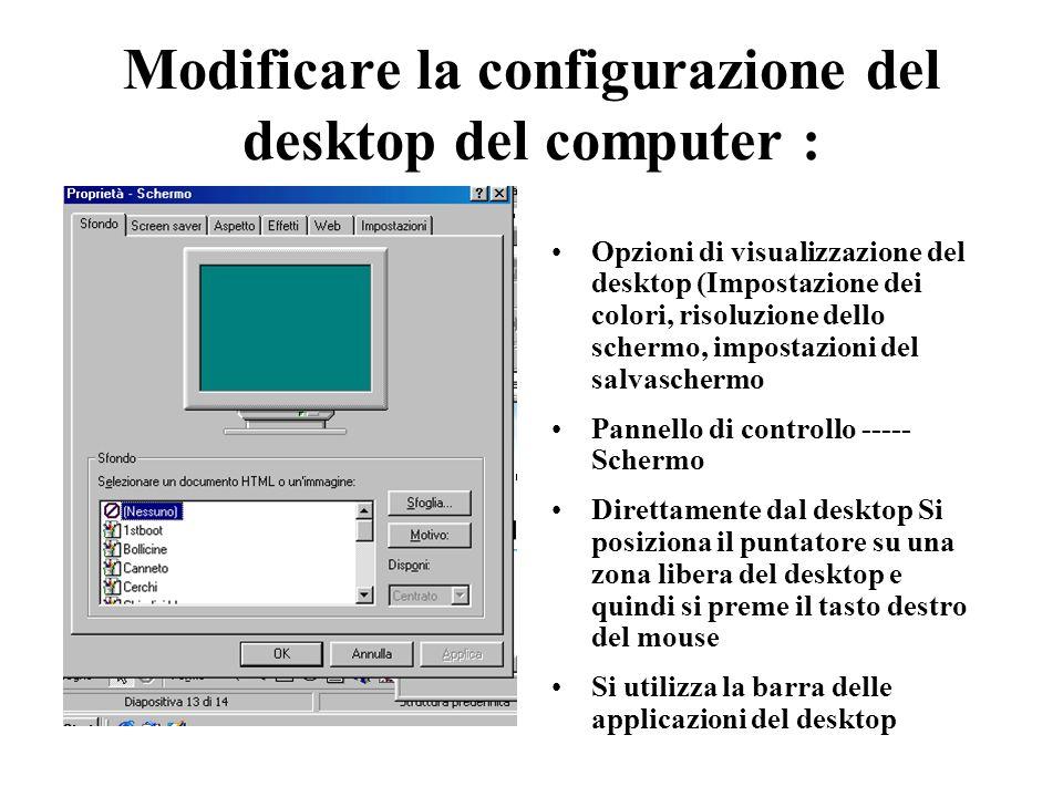 Modificare la configurazione del desktop del computer : Opzioni di visualizzazione del desktop (Impostazione dei colori, risoluzione dello schermo, impostazioni del salvaschermo Pannello di controllo ----- Schermo Direttamente dal desktop Si posiziona il puntatore su una zona libera del desktop e quindi si preme il tasto destro del mouse Si utilizza la barra delle applicazioni del desktop