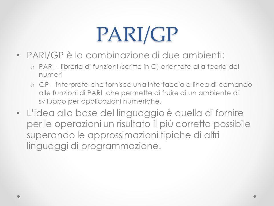 PARI/GP PARI/GP è la combinazione di due ambienti: o PARI – libreria di funzioni (scritte in C) orientate alla teoria dei numeri o GP – interprete che