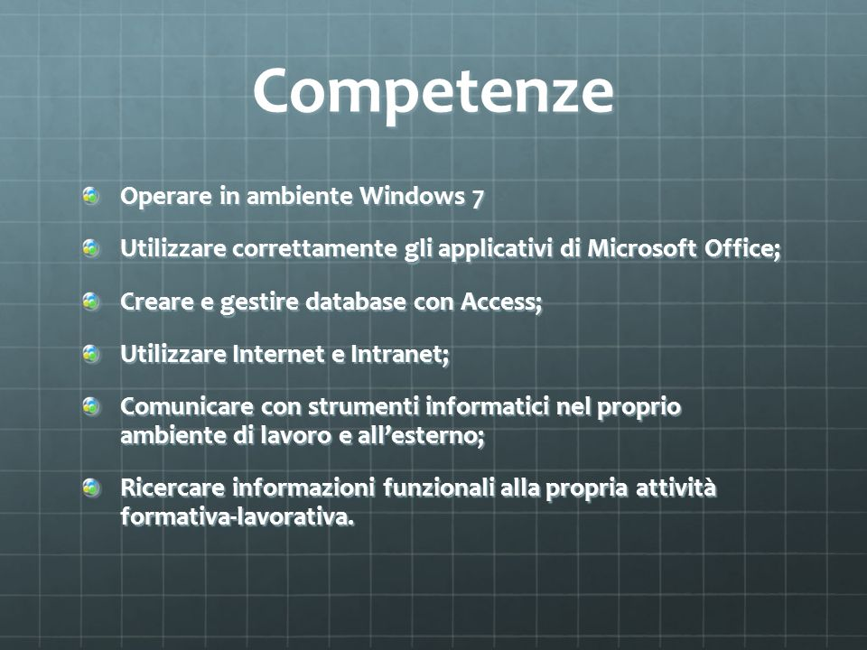 Competenze Operare in ambiente Windows 7 Utilizzare correttamente gli applicativi di Microsoft Office; Creare e gestire database con Access; Utilizzar
