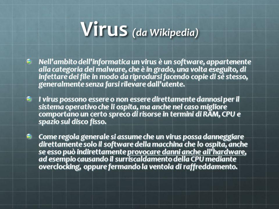 Virus (da Wikipedia) Nell ambito dell informatica un virus è un software, appartenente alla categoria dei malware, che è in grado, una volta eseguito, di infettare dei file in modo da riprodursi facendo copie di sé stesso, generalmente senza farsi rilevare dall utente.