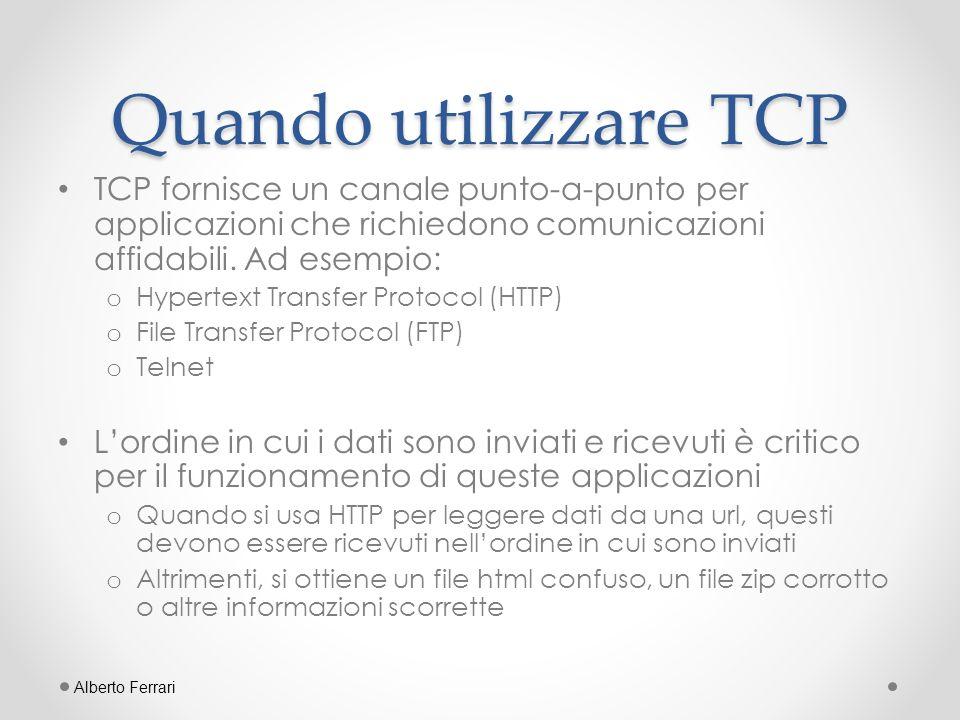 UDP UDP (User Datagram Protocol) è un protocollo che invia pacchetti di dati indipendenti, chiamati datagram, da un computer ad un altro senza garanzia di consegna o UDP non è basato sulla connessione come TCP o Il protocollo UDP permette comunicazioni non garantite tra due applicazioni sulla rete Inviare un datagram è simile ad inviare una lettera tramite il servizio postale o Lordine di consegna non è importante e non è garantito o Ogni messaggio è indipendente da tutti gli altri Alberto Ferrari