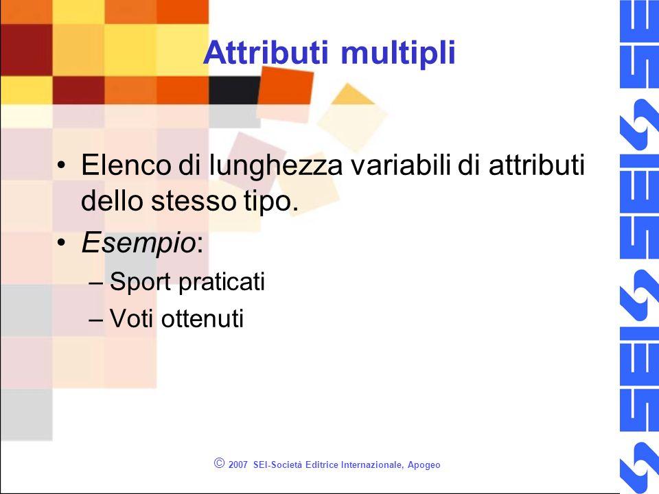 © 2007 SEI-Società Editrice Internazionale, Apogeo Attributi multipli Elenco di lunghezza variabili di attributi dello stesso tipo. Esempio: –Sport pr
