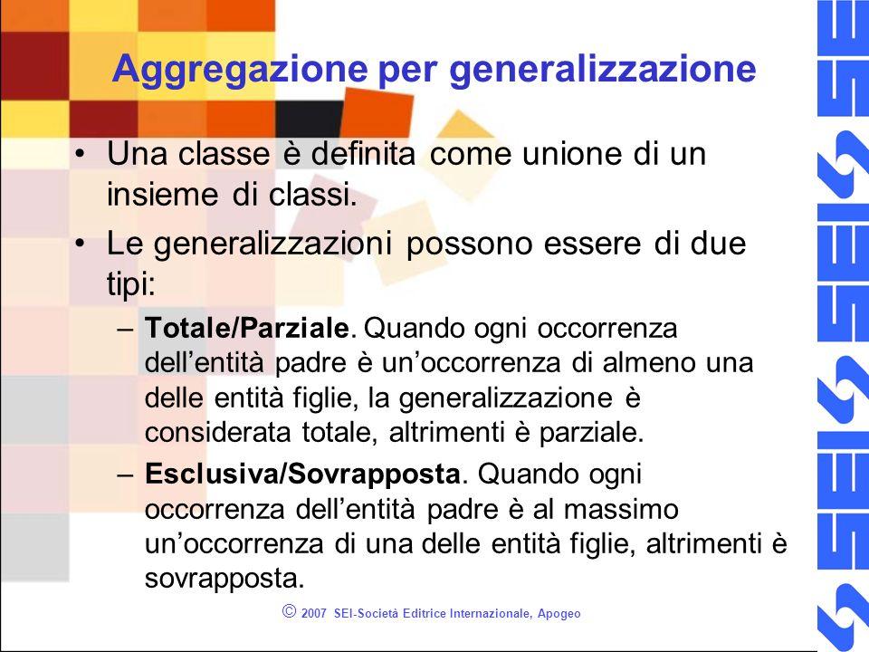© 2007 SEI-Società Editrice Internazionale, Apogeo Aggregazione per generalizzazione Una classe è definita come unione di un insieme di classi.