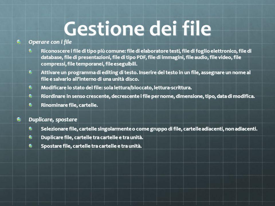Gestione dei file Operare con i file Riconoscere i file di tipo più comune: file di elaboratore testi, file di foglio elettronico, file di database, file di presentazioni, file di tipo PDF, file di immagini, file audio, file video, file compressi, file temporanei, file eseguibili.