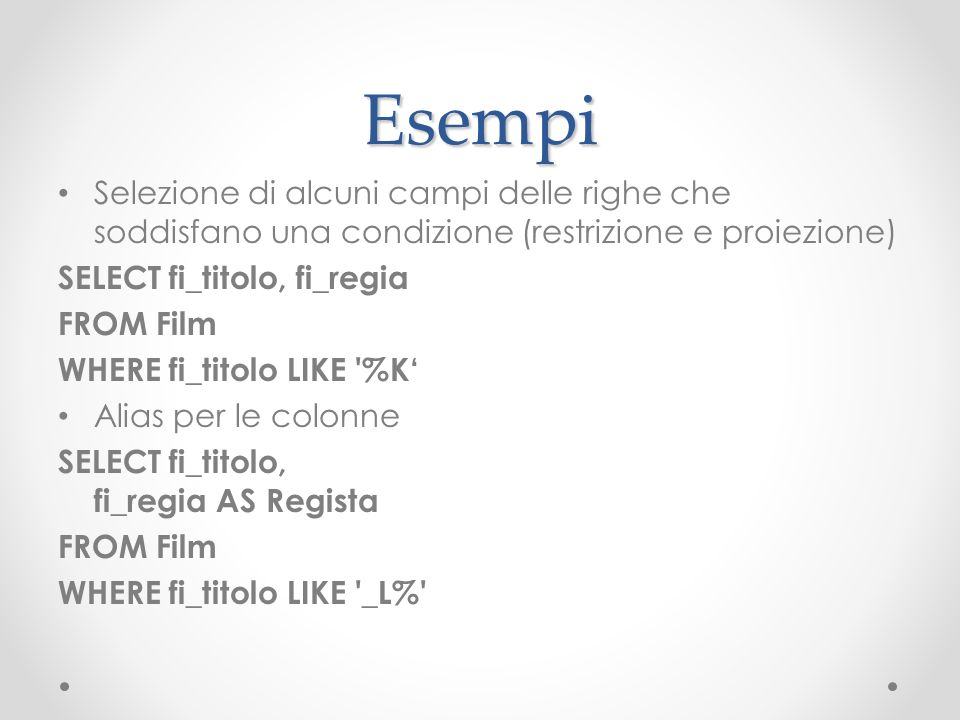 Esempi Selezione di alcuni campi delle righe che soddisfano una condizione (restrizione e proiezione) SELECT fi_titolo, fi_regia FROM Film WHERE fi_ti