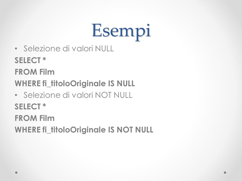 Esempi Selezione di valori NULL SELECT * FROM Film WHERE fi_titoloOriginale IS NULL Selezione di valori NOT NULL SELECT * FROM Film WHERE fi_titoloOri