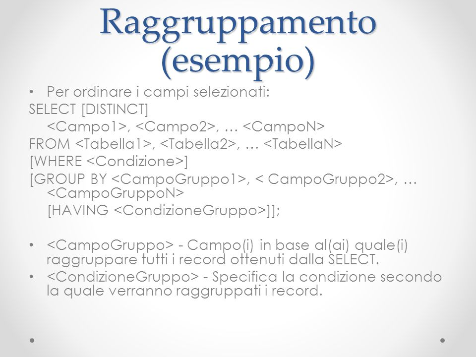Raggruppamento (esempio) Per ordinare i campi selezionati: SELECT [DISTINCT],, … FROM,, … [WHERE ] [GROUP BY,, … [HAVING ]]; - Campo(i) in base al(ai)