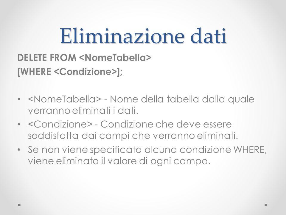 Eliminazione dati DELETE FROM [WHERE ]; - Nome della tabella dalla quale verranno eliminati i dati. - Condizione che deve essere soddisfatta dai campi