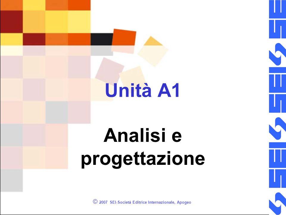 © 2007 SEI-Società Editrice Internazionale, Apogeo Unità A1 Analisi e progettazione
