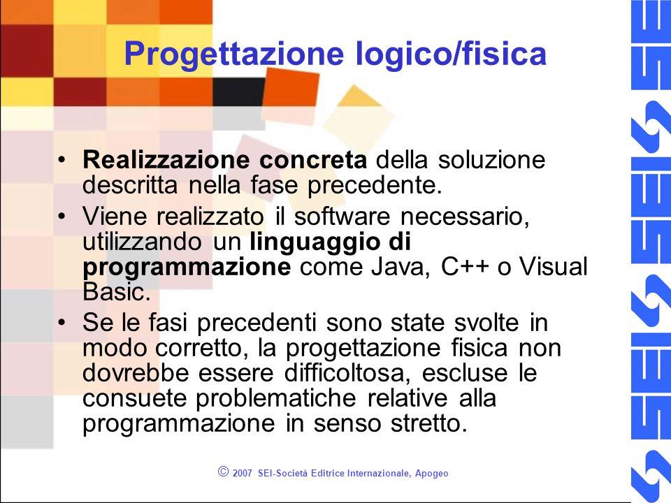 © 2007 SEI-Società Editrice Internazionale, Apogeo Progettazione logico/fisica Realizzazione concreta della soluzione descritta nella fase precedente.
