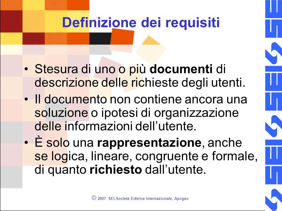 © 2007 SEI-Società Editrice Internazionale, Apogeo Definizione dei requisiti Stesura di uno o più documenti di descrizione delle richieste degli utenti.