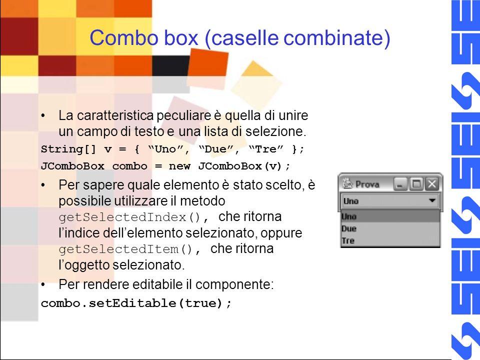 Combo box (caselle combinate) La caratteristica peculiare è quella di unire un campo di testo e una lista di selezione. String[] v = { Uno, Due, Tre }