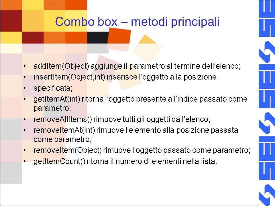 Combo box – metodi principali addItem(Object) aggiunge il parametro al termine dellelenco; insertItem(Object,int) inserisce loggetto alla posizione sp