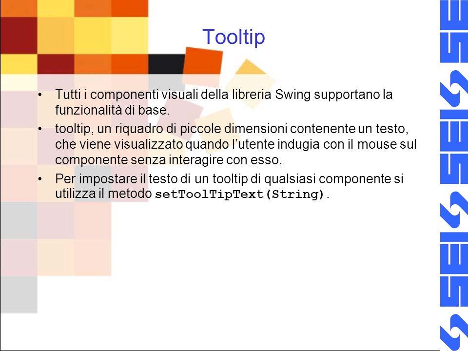 Tooltip Tutti i componenti visuali della libreria Swing supportano la funzionalità di base. tooltip, un riquadro di piccole dimensioni contenente un t