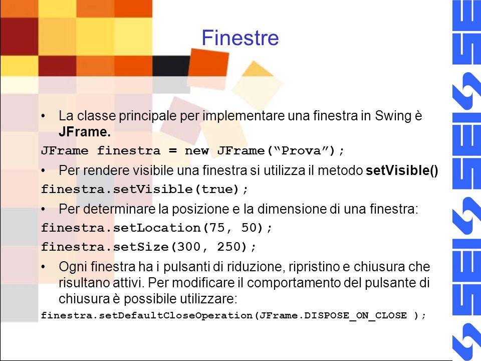 Finestre La classe principale per implementare una finestra in Swing è JFrame. JFrame finestra = new JFrame(Prova); Per rendere visibile una finestra