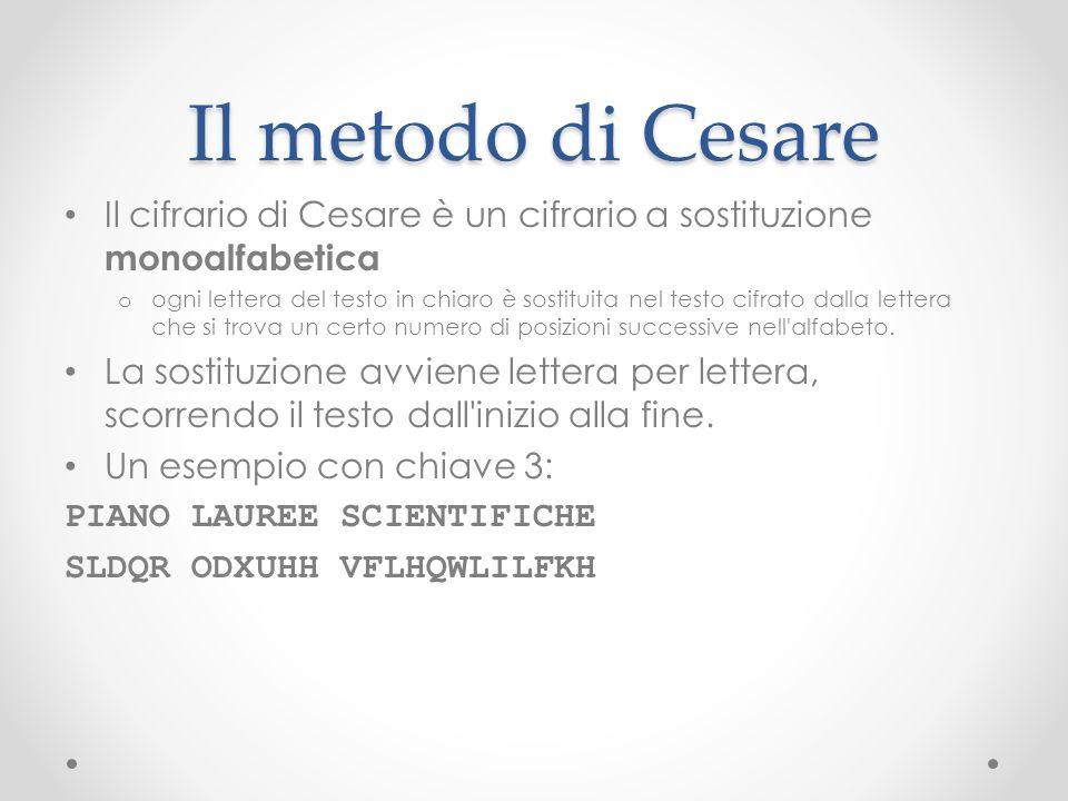 Il metodo di Cesare Il cifrario di Cesare è un cifrario a sostituzione monoalfabetica o ogni lettera del testo in chiaro è sostituita nel testo cifrat