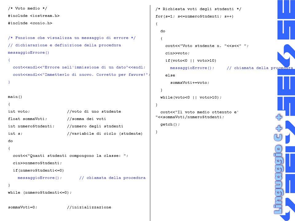 /* Voto medio */ #include /* Funzione che visualizza un messaggio di errore */ // dichiarazione e definizione della procedura messaggioErrore() { cout<<endl<< Errore nell immissione di un dato <<endl; cout<<endl<< Immetterlo di nuovo.