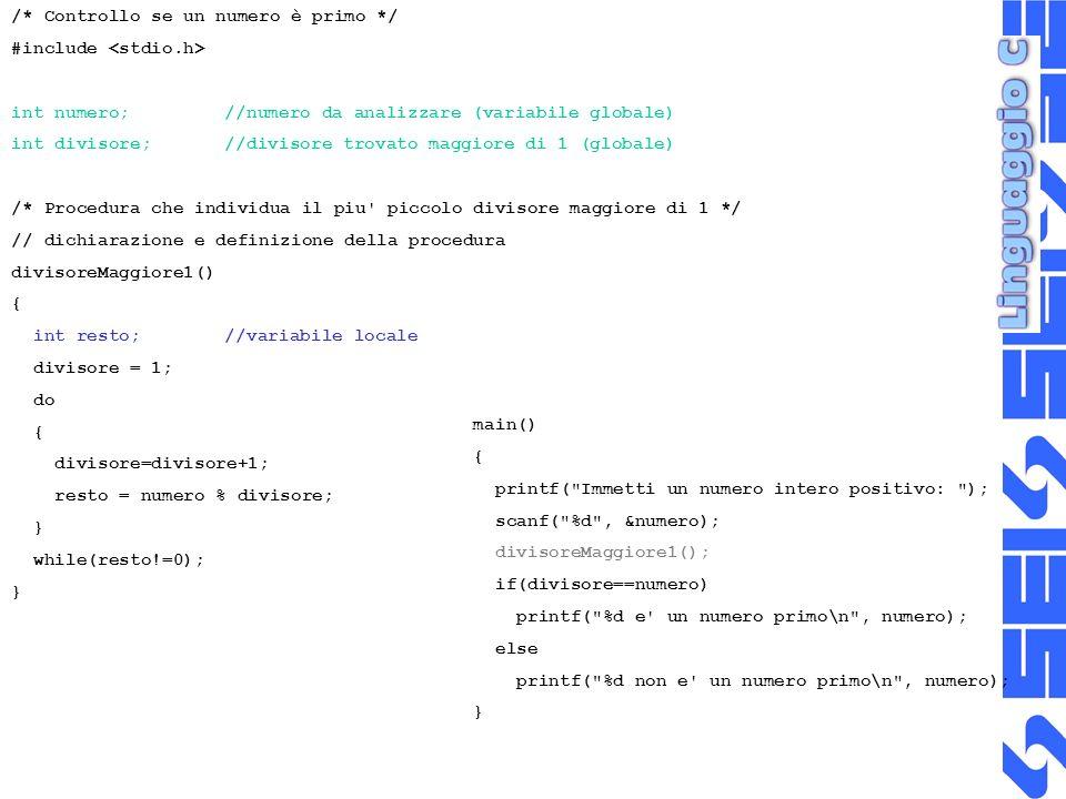 /* Controllo se un numero è primo */ #include int numero;//numero da analizzare (variabile globale) int divisore;//divisore trovato maggiore di 1 (globale) /* Procedura che individua il piu piccolo divisore maggiore di 1 */ // dichiarazione e definizione della procedura divisoreMaggiore1() { int resto; //variabile locale divisore = 1; do { divisore=divisore+1; resto = numero % divisore; } while(resto!=0); } main() { printf( Immetti un numero intero positivo: ); scanf( %d , &numero); divisoreMaggiore1(); if(divisore==numero) printf( %d e un numero primo\n , numero); else printf( %d non e un numero primo\n , numero); }