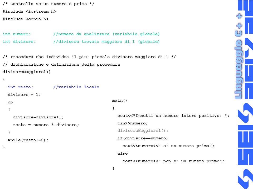 /* Controllo se un numero è primo */ #include int numero;//numero da analizzare (variabile globale) int divisore;//divisore trovato maggiore di 1 (globale) /* Procedura che individua il piu piccolo divisore maggiore di 1 */ // dichiarazione e definizione della procedura divisoreMaggiore1() { int resto; //variabile locale divisore = 1; do { divisore=divisore+1; resto = numero % divisore; } while(resto!=0); } main() { cout<< Immetti un numero intero positivo: ; cin>>numero; divisoreMaggiore1(); if(divisore==numero) cout<<numero<< e un numero primo ; else cout<<numero<< non e un numero primo ; }