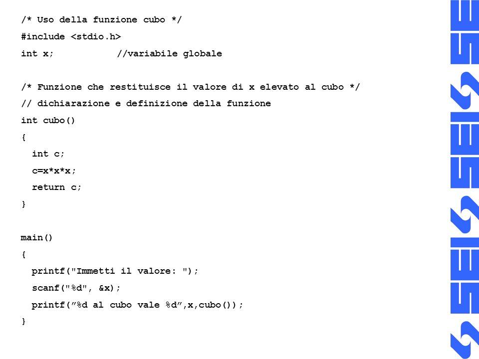 /* Uso della funzione cubo */ #include int x;//variabile globale /* Funzione che restituisce il valore di x elevato al cubo */ // dichiarazione e definizione della funzione int cubo() { int c; c=x*x*x; return c; } main() { printf( Immetti il valore: ); scanf( %d , &x); printf(%d al cubo vale %d,x,cubo()); }