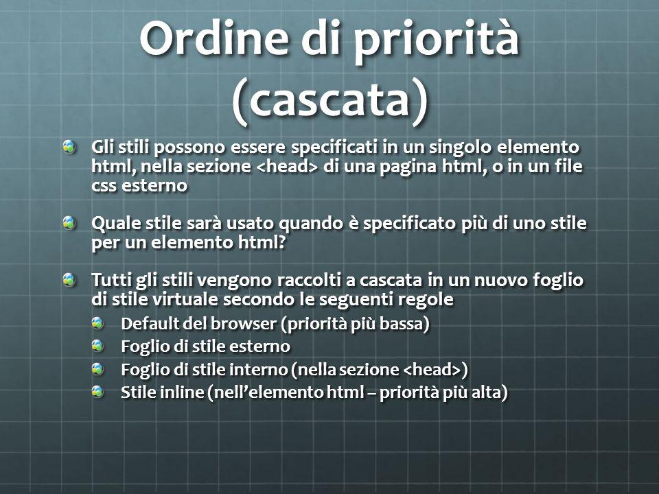 Ordine di priorità (cascata) Gli stili possono essere specificati in un singolo elemento html, nella sezione di una pagina html, o in un file css este