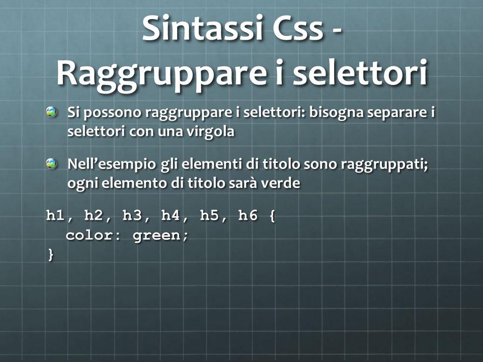 Sintassi Css - Raggruppare i selettori Si possono raggruppare i selettori: bisogna separare i selettori con una virgola Nellesempio gli elementi di ti