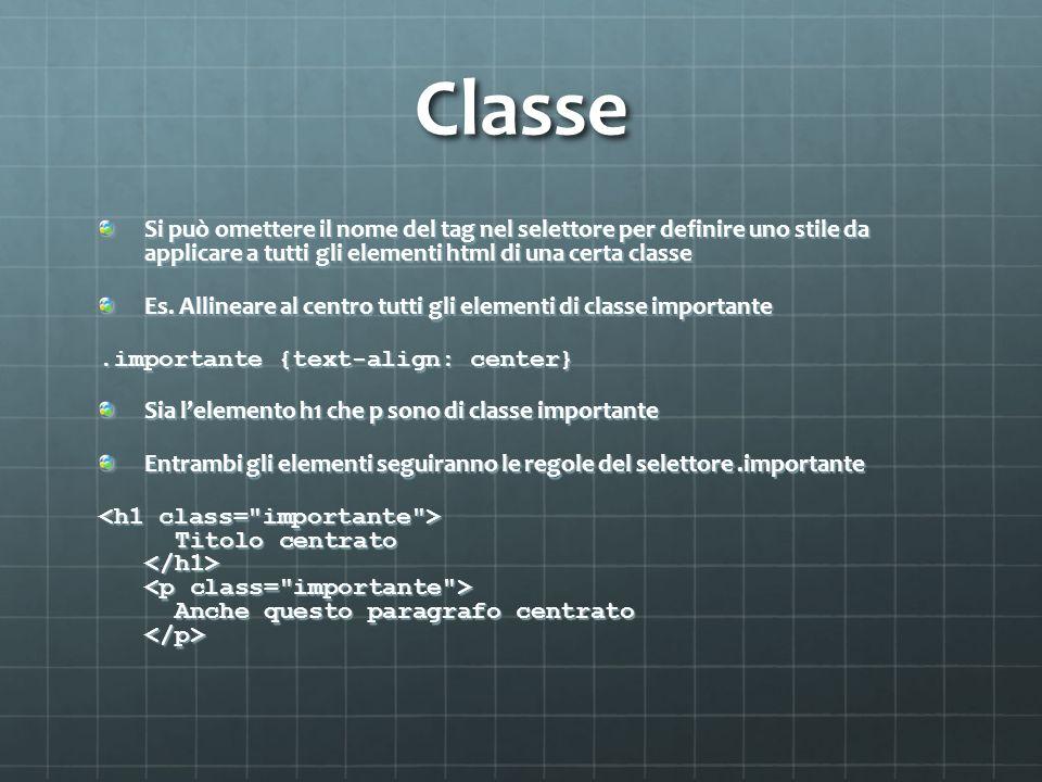 Classe Si può omettere il nome del tag nel selettore per definire uno stile da applicare a tutti gli elementi html di una certa classe Es. Allineare a