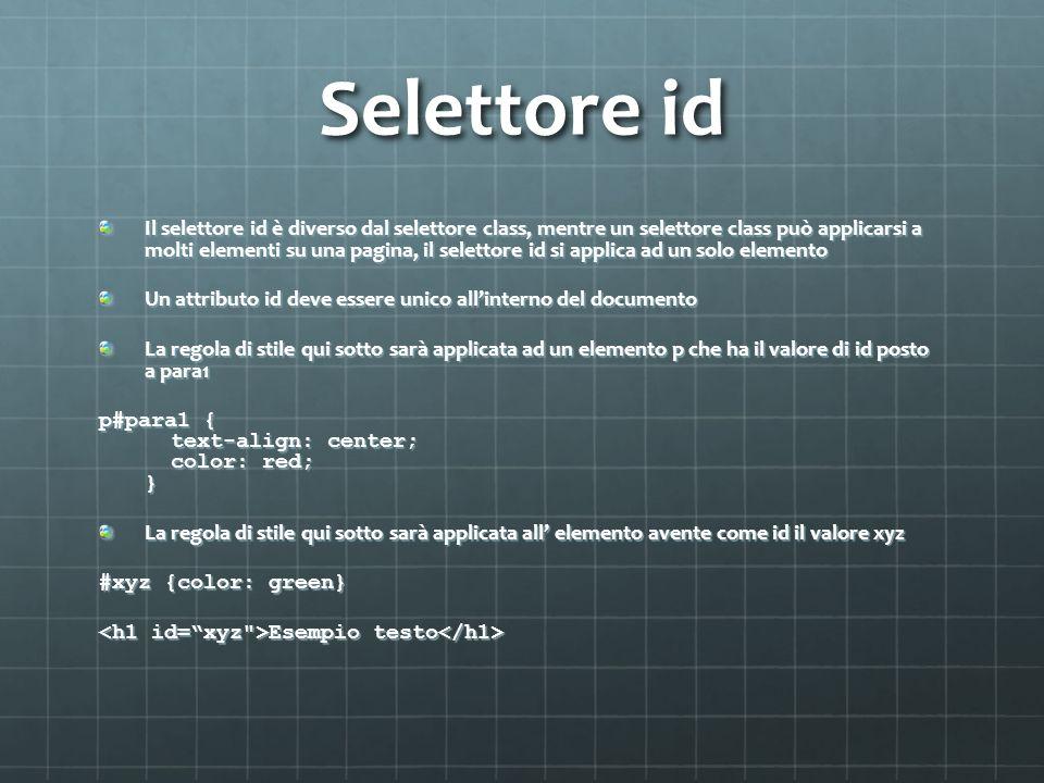 Selettore id Il selettore id è diverso dal selettore class, mentre un selettore class può applicarsi a molti elementi su una pagina, il selettore id si applica ad un solo elemento Un attributo id deve essere unico allinterno del documento La regola di stile qui sotto sarà applicata ad un elemento p che ha il valore di id posto a para1 p#para1 { text-align: center; color: red; } La regola di stile qui sotto sarà applicata all elemento avente come id il valore xyz #xyz {color: green} Esempio testo Esempio testo