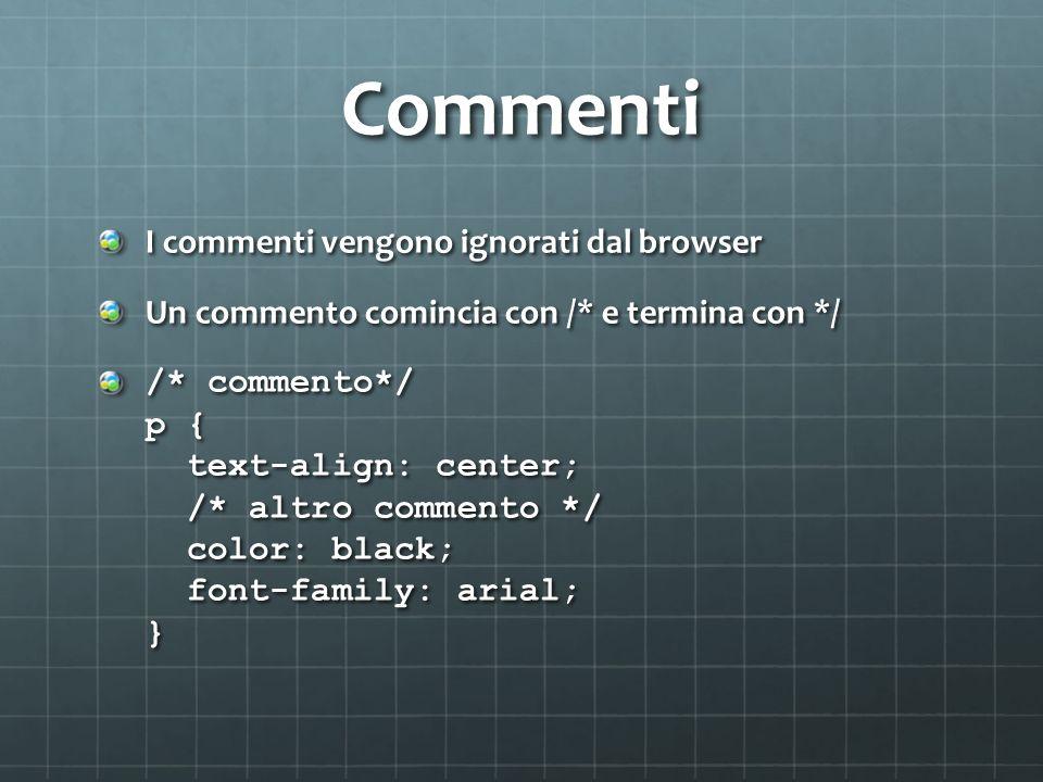 Commenti I commenti vengono ignorati dal browser Un commento comincia con /* e termina con */ /* commento*/ p { text-align: center; /* altro commento */ color: black; font-family: arial; }