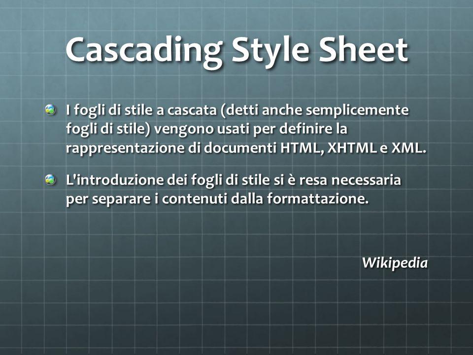 Cascading Style Sheet I fogli di stile a cascata (detti anche semplicemente fogli di stile) vengono usati per definire la rappresentazione di documenti HTML, XHTML e XML.