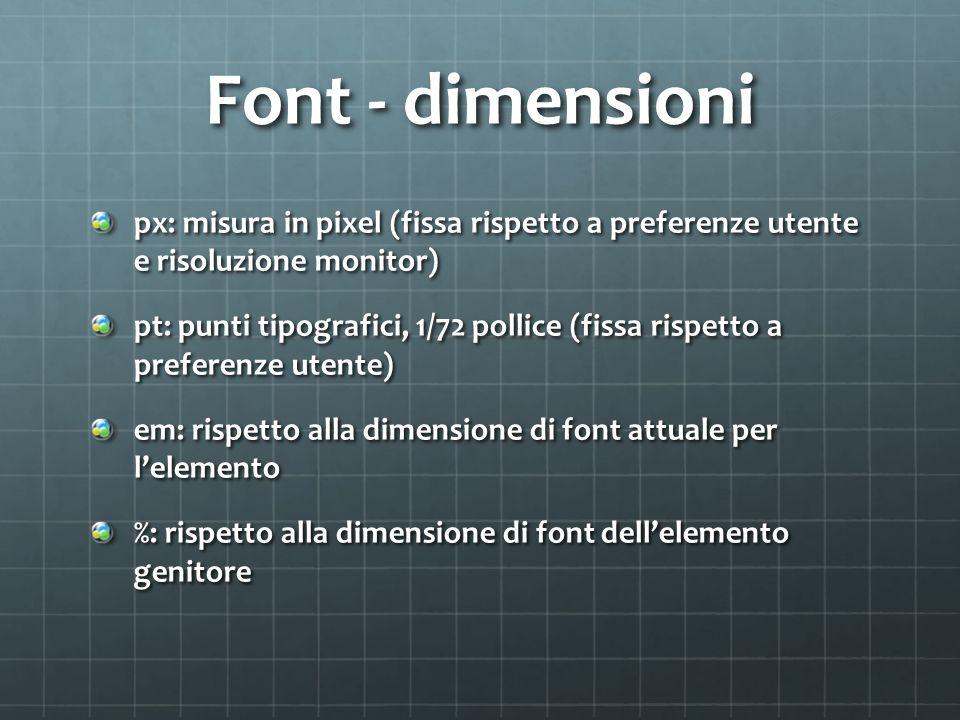 Font - dimensioni px: misura in pixel (fissa rispetto a preferenze utente e risoluzione monitor) pt: punti tipografici, 1/72 pollice (fissa rispetto a preferenze utente) em: rispetto alla dimensione di font attuale per lelemento %: rispetto alla dimensione di font dellelemento genitore