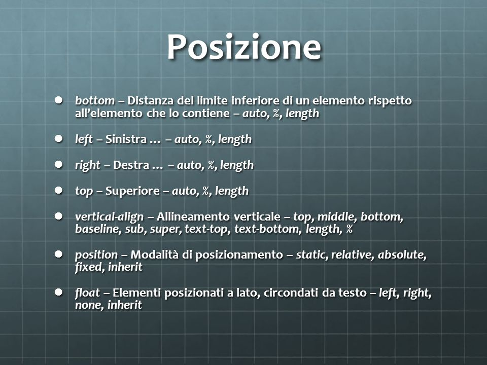 Posizione bottom – Distanza del limite inferiore di un elemento rispetto allelemento che lo contiene – auto, %, length bottom – Distanza del limite inferiore di un elemento rispetto allelemento che lo contiene – auto, %, length left – Sinistra … – auto, %, length left – Sinistra … – auto, %, length right – Destra … – auto, %, length right – Destra … – auto, %, length top – Superiore – auto, %, length top – Superiore – auto, %, length vertical-align – Allineamento verticale – top, middle, bottom, baseline, sub, super, text-top, text-bottom, length, % vertical-align – Allineamento verticale – top, middle, bottom, baseline, sub, super, text-top, text-bottom, length, % position – Modalità di posizionamento – static, relative, absolute, fixed, inherit position – Modalità di posizionamento – static, relative, absolute, fixed, inherit float – Elementi posizionati a lato, circondati da testo – left, right, none, inherit float – Elementi posizionati a lato, circondati da testo – left, right, none, inherit