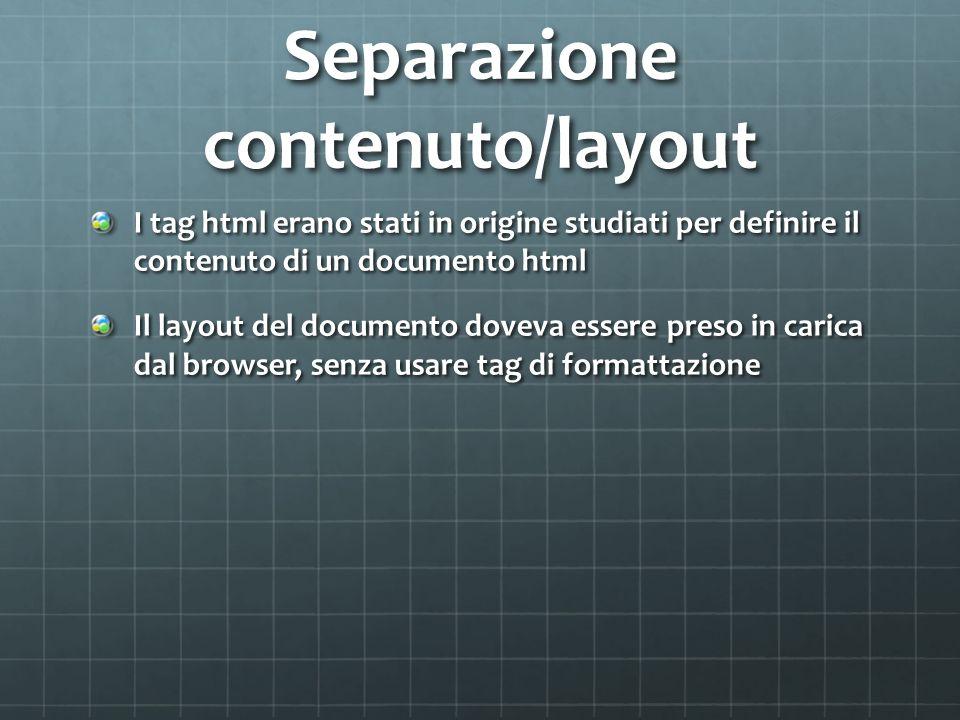 Separazione contenuto/layout I tag html erano stati in origine studiati per definire il contenuto di un documento html Il layout del documento doveva essere preso in carica dal browser, senza usare tag di formattazione